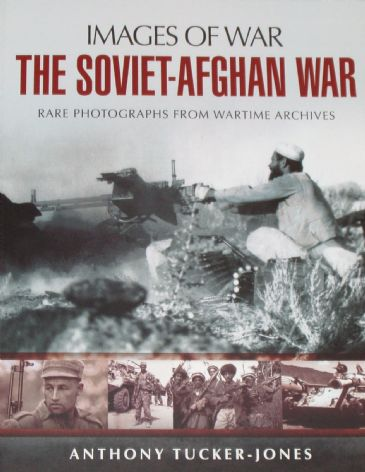 The Soviet Afghan War, by Anthony Tucker-Jones, subtitled 'Images of War - Rare Photographs from Wartime Archives'